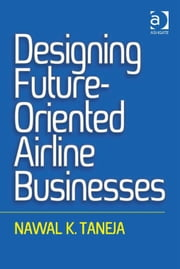 Designing Future-Oriented Airline Businesses ebook by Professor Nawal K Taneja