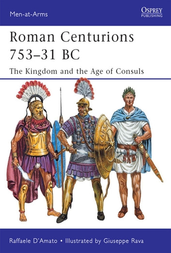 Roman Centurions 753–31 BC - The Kingdom and the Age of Consuls ebook by Dr Raffaele D'Amato
