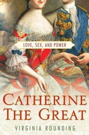 Catherine the Great - Love, Sex, and Power ebook by Virginia Rounding