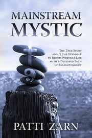 MAINSTREAM MYSTIC: The True Story about the Struggle to Blend Everyday Life with a Destined Path of Enlightenment ebook by Patti Zarn