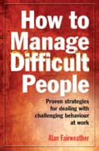 How to Manage Difficult People ebook by Alan Fairweather