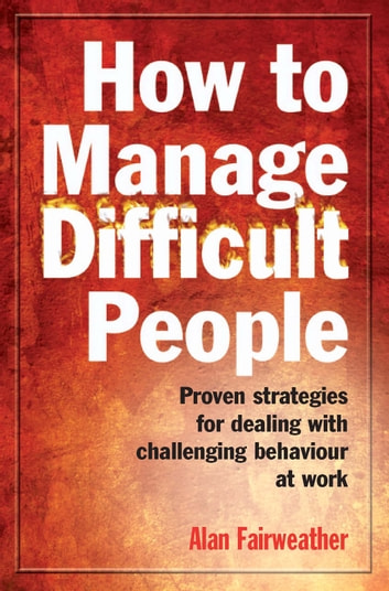How to Manage Difficult People - Proven Strategies for Dealing with Challenging Behaviour at Work ebook by Alan Fairweather