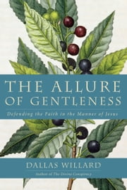The Allure of Gentleness - Defending the Faith in the Manner of Jesus ebook by Dallas Willard