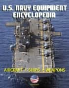 U.S. Navy Equipment Encyclopedia: Aircraft, Ships, Weapons, Programs, and Systems - Fighter Jets, Aircraft Carriers, Submarines, Surface Combatants, Missiles, plus the Navy Program Guide ebook by Progressive Management