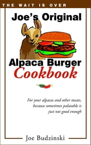 Joe's Original Alpaca Burger Cookbook - For your alpacas and other meats, because sometimes palatable is just not good enough ebook by Joe Budzinski