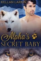 Alpha's Secret Baby ebook by Kellan Larkin