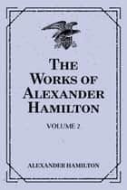 The Works of Alexander Hamilton: Volume 2 ebook by Alexander Hamilton