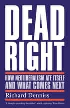 Dead Right - How Neoliberalism Ate Itself and What Comes Next eBook by Richard Denniss