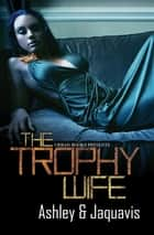 The Trophy Wife ebook by Jaquavis, Ashley