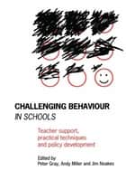 Challenging Behaviour in Schools - Teacher support, practical techniques and policy development ebook by Peter Gray, Andy Miller, Jim Noakes