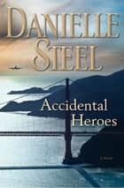 Accidental Heroes - A Novel ebook by Danielle Steel