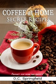 Coffee at Home: Secret Recipes ebook by D.C. Springfield