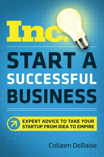 Start a Successful Business - Expert Advice to Take Your Startup from Idea to Empire ebook by Colleen DeBaise