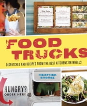 Food Trucks - Dispatches and Recipes from the Best Kitchens on Wheels ebook by Heather Shouse
