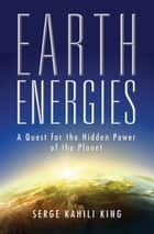 Earth Energies - A Quest for the Hidden Power of the Planet ebook by Serge Kahili King