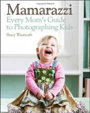 Mamarazzi - Every Mom's Guide to Photographing Kids ebook by Stacy Wasmuth