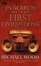 In Search Of The First Civilizations ebook by Michael Wood