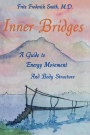 Inner Bridges - A Guide to Energy Movement and Body Structures ebook by Fritz Fredrick Smith,M.D.