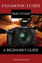 Panasonic Lumix DMC-FZ1000: A Beginner's Guide ebook by Jacob Gleam