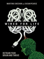 Wired for Life - Retrain Your Brain and Thrive ebook by Susan Pearse,Martina Sheehan