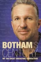 Botham's Century: My 100 great cricketing characters ebook by Ian Botham, Peter Hayter