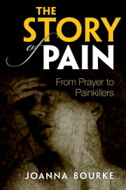 The Story of Pain: From Prayer to Painkillers ebook by Joanna Bourke