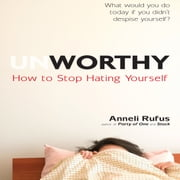 Unworthy - How to Stop Hating Yourself audiobook by Anneli Rufus