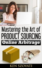 Mastering the Art of Product Sourcing - Online Arbitrage ebook by Ken Szovati