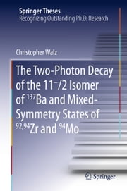The Two-Photon Decay of the 11-/2 Isomer of 137Ba and Mixed-Symmetry States of 92,94Zr and 94Mo ebook by Christopher Walz