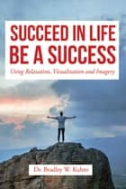 Succeed In Life Be A Success ebook by Dr. Bradley W. Kuhns
