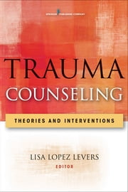 Trauma Counseling - Theories and Interventions ebook by Lisa Lopez Levers, PhD, LPCC-S, LPC, CRC, NCC