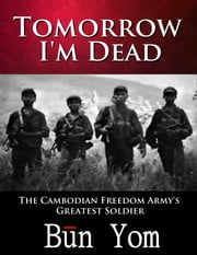 Tomorrow I'm Dead - How a 17-year old Killing Field Survivor became the Cambodian Freedom Army's Greatest Soldier ebook by Bun Yom