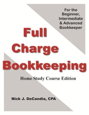 Full Charge Bookkeeping, Home Study Course Edition, For the Beginner, Intermediate & Advanced Bookkeeper. ebook by Nick J. DeCandia, CPA