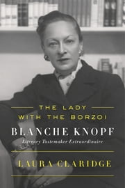The Lady with the Borzoi - Blanche Knopf, Literary Tastemaker Extraordinaire ebook by Laura Claridge