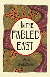 In the Fabled East - A Novel ebook by Adam Lewis Schroeder