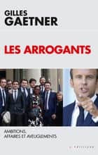 Les Arrogants - Ambitions, Affaires et Aveuglements ebook by Gilles Gaetner