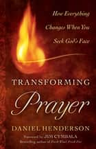 Transforming Prayer: How Everything Changes When You Seek God's Face ebook by Daniel Henderson