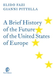 A Brief History of the Future of the United States of Europe ebook by Gianni Pittella,Elido Fazi