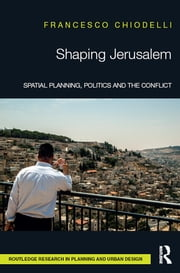 Shaping Jerusalem - Spatial planning, politics and the conflict ebook by Francesco Chiodelli