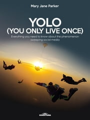 YOLO (You Only Live Once) - Everything you need to know about the phenomenon sweeping social media ebook by Mary Jane Parker