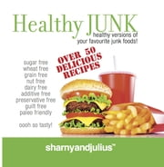 Healthy Junk - Healthy Versions of your Favourite Junk Foods ebook by Sharny Kieser, Julius Kieser
