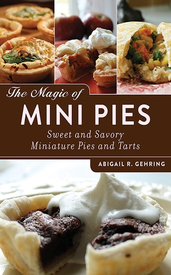 The Magic of Mini Pies - Sweet and Savory Miniature Pies and Tarts ebook by Abigail R. Gehring