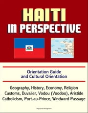 Haiti in Perspective - Orientation Guide and Cultural Orientation: Geography, History, Economy, Religion, Customs, Duvalier, Vodou (Voodoo), Aristide, Catholicism, Port-au-Prince, Windward Passage ebook by Progressive Management