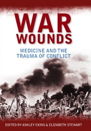 War Wounds: Medicine and the trauma of conflict ebook by Ashley Ekins, Elizabeth Stewart