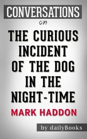 The Curious Incident of the Dog in the Night-Time: A Novel by Mark Haddon | Conversation Starters ebook by Daily Books