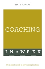 Coaching In A Week - Be A Great Coach In Seven Simple Steps ebook by Matt Somers
