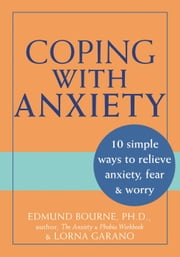 Coping with Anxiety - 10 Simple Ways to Relieve Anxiety, Fear, and Worry ebook by Edmund J. Bourne, PhD,Lorna Garano