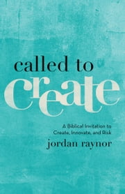 Called to Create - A Biblical Invitation to Create, Innovate, and Risk ebook by Jordan Raynor