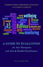 A Guide to Evaluation for Arts Therapists and Arts & Health Practitioners ebook by Camilla Farrant,Mercedes Pavlicevic,Giorgos Tsiris,Mike White