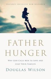Father Hunger - Why God Calls Men to Love and Lead Their Families ebook by Douglas Wilson